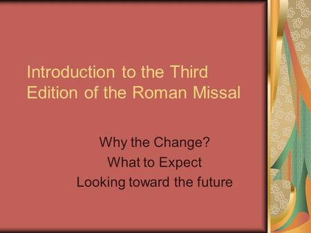 Introduction to the Third Edition of the Roman Missal Why the Change? What to Expect Looking toward the future.