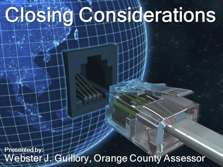 Closing Considerations Presented by: Webster J. Guillory, Orange County Assessor.
