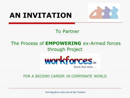 To Partner The Process of EMPOWERING ex-Armed forces through Project FOR A SECOND CAREER IN CORPORATE WORLD AN INVITATION Serving those who served the.