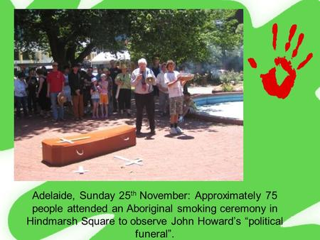 "Adelaide, Sunday 25 th November: Approximately 75 people attended an Aboriginal smoking ceremony in Hindmarsh Square to observe John Howard's ""political."