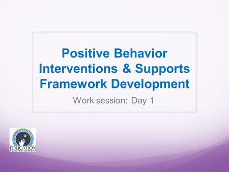 Work session: Day 1 Positive Behavior Interventions & Supports Framework Development.