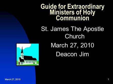 March 27, 20101 Guide for Extraordinary Ministers of Holy Communion St. James The Apostle Church March 27, 2010 Deacon Jim.