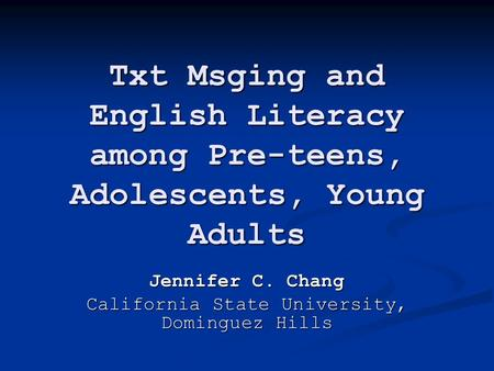 Txt Msging and English Literacy among Pre-teens, Adolescents, Young Adults Jennifer C. Chang California State University, Dominguez Hills.