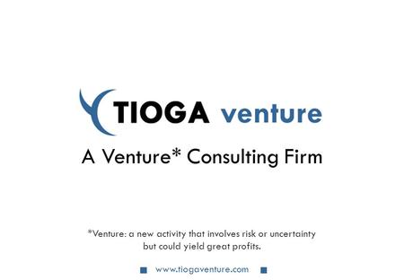 Www.tiogaventure.com A Venture* Consulting Firm *Venture: a new activity that involves risk or uncertainty but could yield great profits.