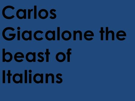 Carlos Giacalone the beast of Italians. A long time ago in a town called Sisale Italy There was a girl there named Rite Giacalone who gave birth to a.