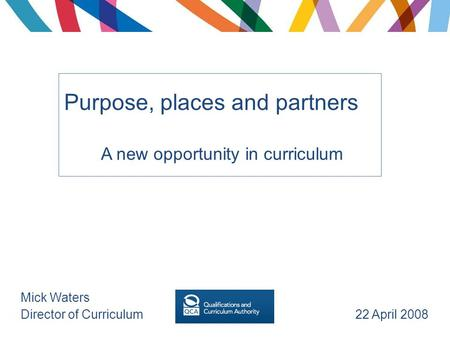 Purpose, places and partners A new opportunity in curriculum Mick Waters Director of Curriculum 22 April 2008.