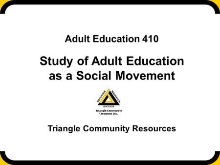 Adult Education 410 Study of Adult Education as a Social Movement Triangle Community Resources.
