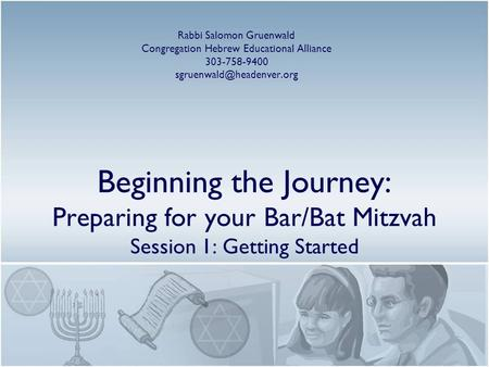 Beginning the Journey: Preparing for your Bar/Bat Mitzvah Session 1: Getting Started Rabbi Salomon Gruenwald Congregation Hebrew Educational Alliance 303-758-9400.