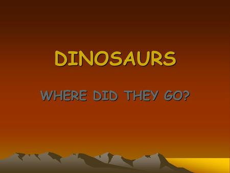 DINOSAURS WHERE DID THEY GO? Dinosaurs What do we know about them? Dinosaurs lived on earth more than 215 million years ago They lived in most parts.