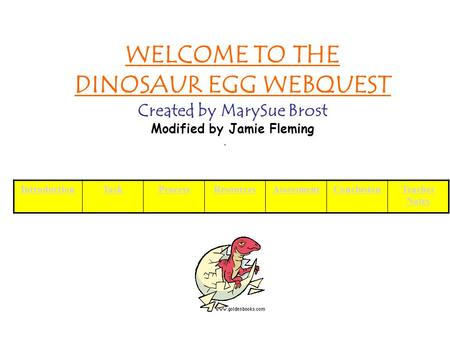 WELCOME TO THE DINOSAUR EGG WEBQUEST Created by MarySue Brost Modified by Jamie Fleming IntroductionTaskProcessResourcesAssessmentConclusionTeacher Notes.