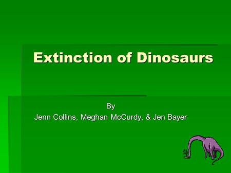 Extinction of Dinosaurs By Jenn Collins, Meghan McCurdy, & Jen Bayer.