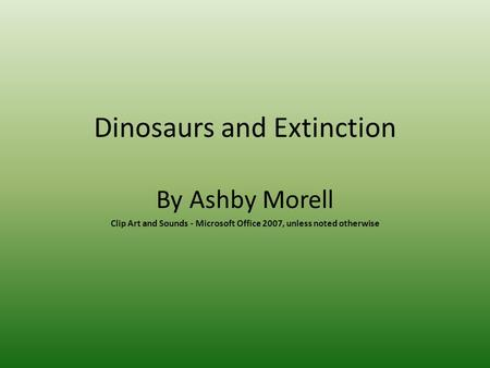 Dinosaurs and Extinction By Ashby Morell Clip Art and Sounds - Microsoft Office 2007, unless noted otherwise.