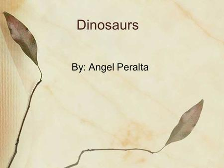 Dinosaurs By: Angel Peralta.