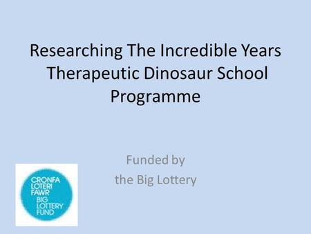 Researching The Incredible Years Therapeutic Dinosaur School Programme Funded by the Big Lottery.