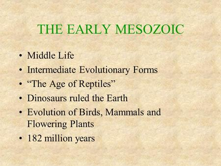 "THE EARLY MESOZOIC Middle Life Intermediate Evolutionary Forms ""The Age of Reptiles"" Dinosaurs ruled the Earth Evolution of Birds, Mammals and Flowering."