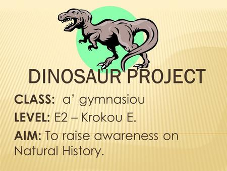 DINOSAUR PROJECT CLASS: a' gymnasiou LEVEL: E2 – Krokou E.