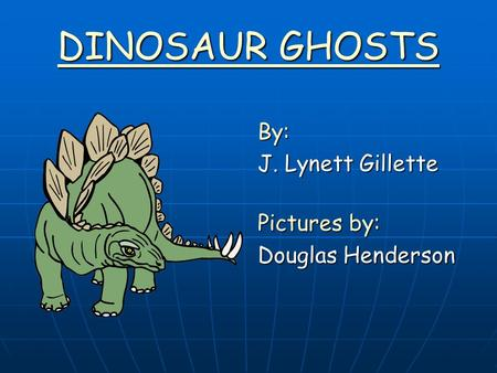 DINOSAUR GHOSTS By: J. Lynett Gillette Pictures by: Douglas Henderson.