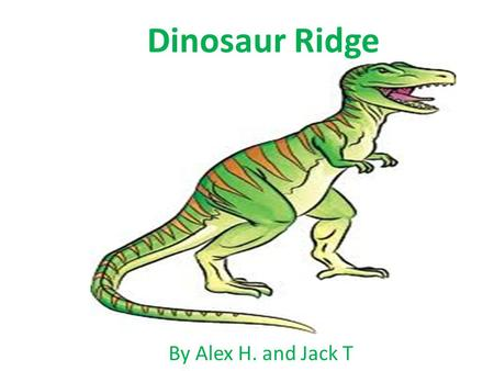 Dinosaur Ridge By Alex H. and Jack T. This is Colorado 150 million years ago it was like an Florida swamp and African savanna with white sandy beaches.