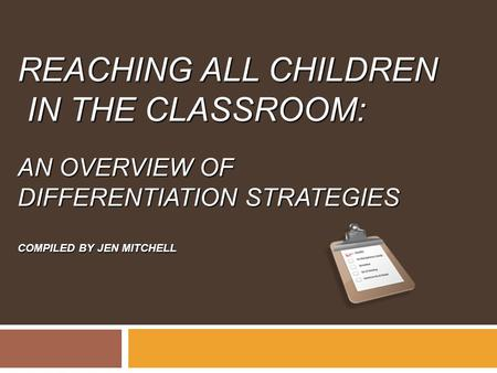 REACHING ALL CHILDREN IN THE CLASSROOM: AN OVERVIEW OF DIFFERENTIATION STRATEGIES COMPILED BY JEN MITCHELL.