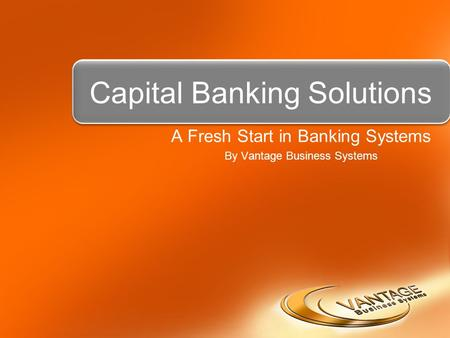 Capital Banking Solutions A Fresh Start in Banking Systems By Vantage Business Systems.