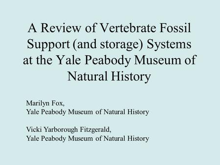 A Review of Vertebrate Fossil Support (and storage) Systems at the Yale Peabody Museum of Natural History Marilyn Fox, Yale Peabody Museum of Natural History.