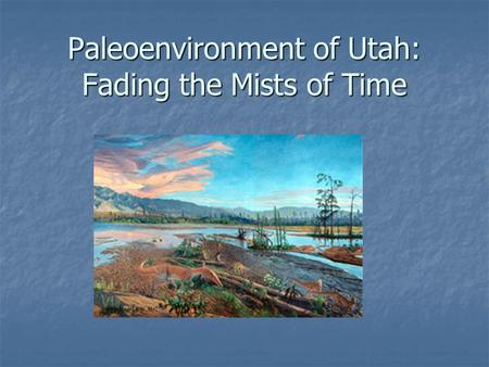 Paleoenvironment of Utah: Fading the Mists of Time.