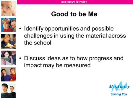 Good to be Me Identify opportunities and possible challenges in using the material across the school Discuss ideas as to how progress and impact may be.