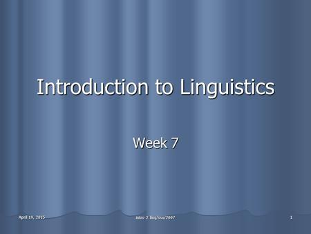 April 19, 2015April 19, 2015April 19, 2015 intro 2 ling/ssn/2007 1 Introduction to Linguistics Week 7.