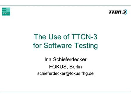 The Use of TTCN-3 for Software Testing Ina Schieferdecker FOKUS, Berlin
