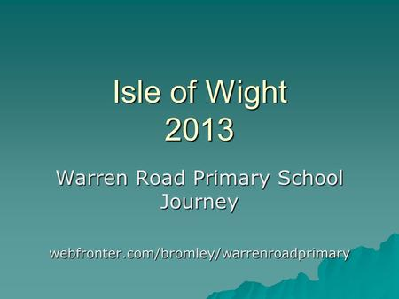 Isle of Wight 2013 Warren Road Primary School Journey webfronter.com/bromley/warrenroadprimary.