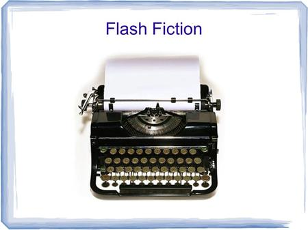 Flash Fiction. What is Flash Fiction? - Style of fictional literature or fiction of extreme brevity. There is no widely accepted definition of the length.