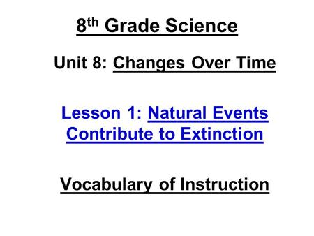 8 th Grade Science Unit 8: Changes Over Time Lesson 1: Natural Events Contribute to Extinction Vocabulary of Instruction.