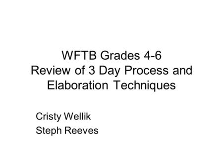 WFTB Grades 4-6 Review of 3 Day Process and Elaboration Techniques Cristy Wellik Steph Reeves.
