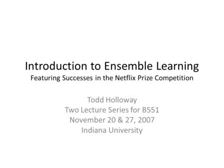 Introduction to Ensemble Learning Featuring Successes in the Netflix Prize Competition Todd Holloway Two Lecture Series for B551 November 20 & 27, 2007.