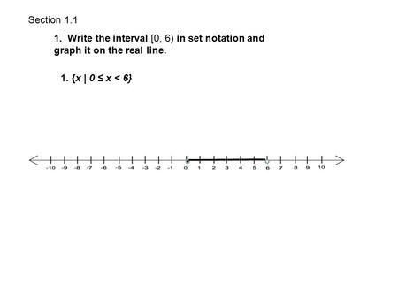 Section 1.1 1. Write the interval [0, 6) in set notation and graph it on the real line. 1. {x | 0 ≤ x < 6}