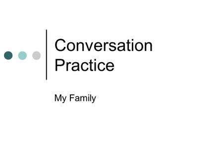 Conversation Practice My Family. Outline Do you know...? Starting Questions Conversation Practice Useful Expressions Discussion Question Reference.