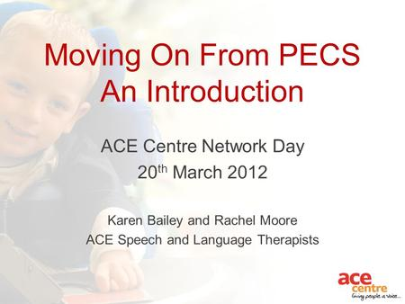 Moving On From PECS An Introduction ACE Centre Network Day 20 th March 2012 Karen Bailey and Rachel Moore ACE Speech and Language Therapists.