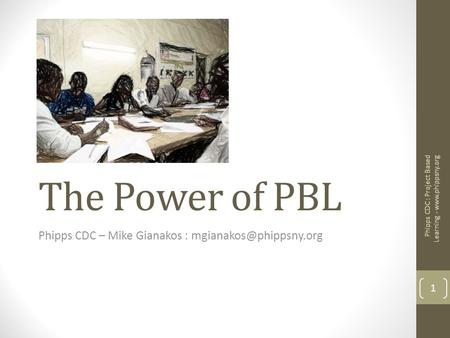 The Power of PBL Phipps CDC – Mike Gianakos : 1 Phipps CDC : Project Based Learning -