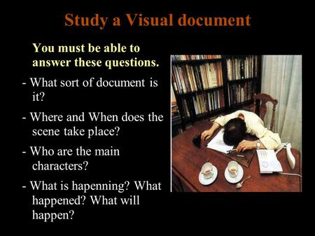 Study a Visual document ● You must be able to answer these questions. - What sort of document is it? - Where and When does the scene take place? - Who.