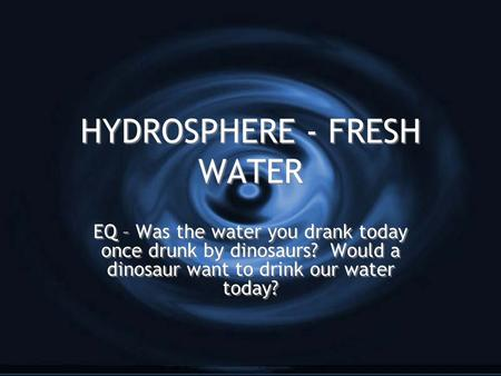 HYDROSPHERE - FRESH WATER EQ – Was the water you drank today once drunk by dinosaurs? Would a dinosaur want to drink our water today?