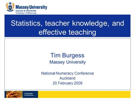 Statistics, teacher knowledge, and effective teaching Tim Burgess Massey University National Numeracy Conference Auckland 20 February 2008.
