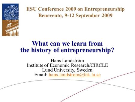 ESU Conference 2009 on <strong>Entrepreneurship</strong> Benevento, 9-12 September 2009 What can we learn from the history of <strong>entrepreneurship</strong>? Hans Landström Institute.
