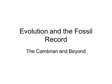 Evolution and the Fossil Record The Cambrian and Beyond.