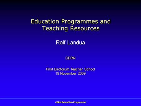 CERN Education Programme Education Programmes and Teaching Resources Rolf Landua CERN First Eiroforum Teacher School 19 November 2009.