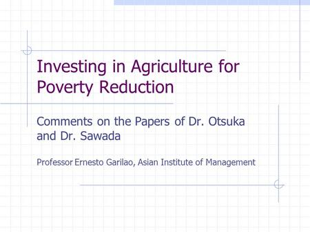 Investing in Agriculture for Poverty Reduction Comments on the Papers of Dr. Otsuka and Dr. Sawada Professor Ernesto Garilao, Asian Institute of Management.