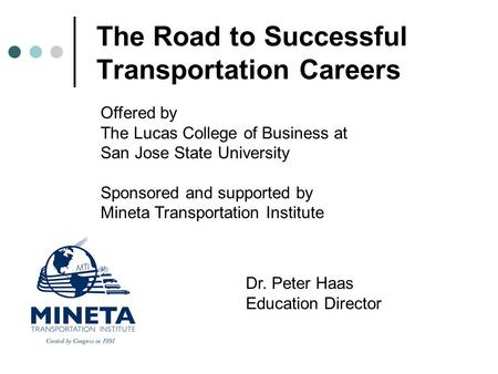The Road to Successful Transportation Careers Offered by The Lucas College of Business at San Jose State University Sponsored and supported by Mineta Transportation.