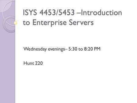 ISYS 4453/5453 –Introduction to Enterprise Servers Wednesday evenings– 5:30 to 8:20 PM Hunt 220.