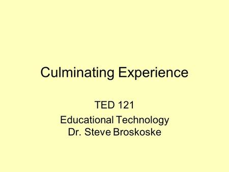 Culminating Experience TED 121 Educational Technology Dr. Steve Broskoske.