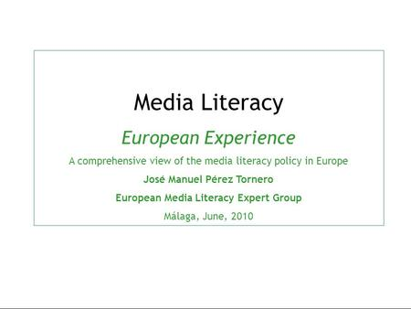 Media Literacy European Experience A comprehensive view of the media literacy policy in Europe José Manuel Pérez Tornero European Media Literacy Expert.