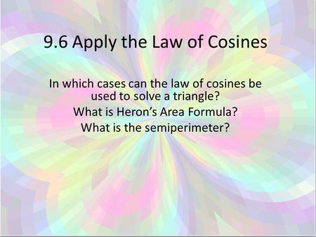 9.6 Apply the Law of Cosines In which cases can the law of cosines be used to solve a triangle? What is Heron's Area Formula? What is the semiperimeter?